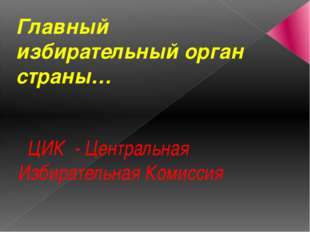 Главный избирательный орган страны… ЦИК - Центральная Избирательная Комиссия