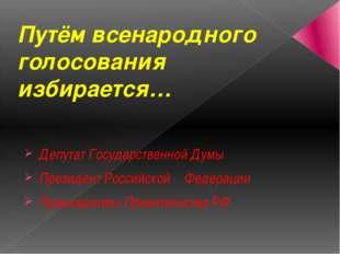Путём всенародного голосования избирается… Депутат Государственной Думы Прези