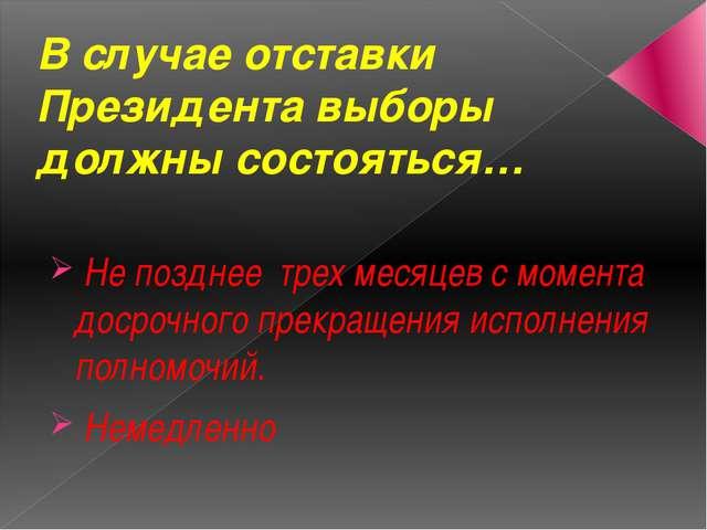 В случае отставки Президента выборы должны состояться… Не позднее трех месяце...