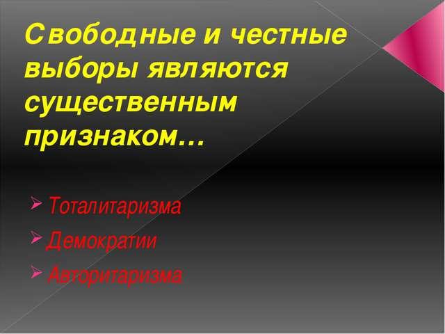 Свободные и честные выборы являются существенным признаком… Тоталитаризма Дем...