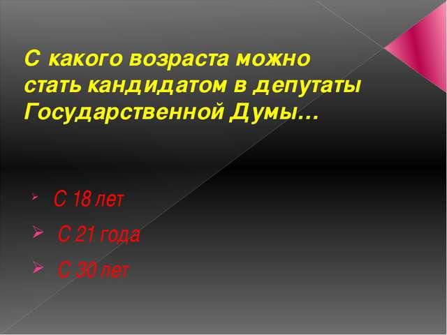 С какого возраста можно стать кандидатом в депутаты Государственной Думы… С 1...