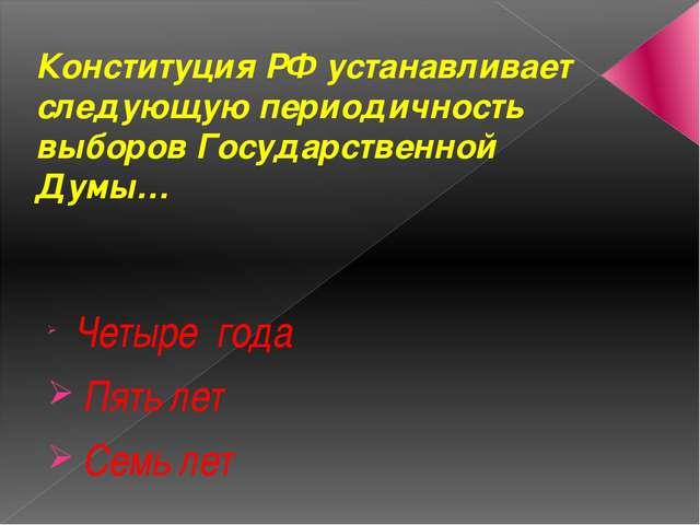 Конституция РФ устанавливает следующую периодичность выборов Государственной...