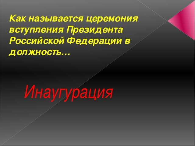 Как называется церемония вступления Президента Российской Федерации в должнос...