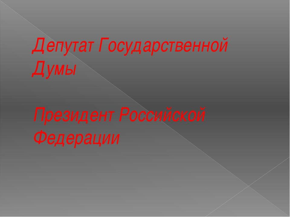 Депутат Государственной Думы Президент Российской Федерации