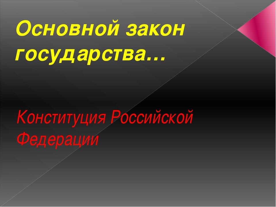 Основной закон государства… Конституция Российской Федерации