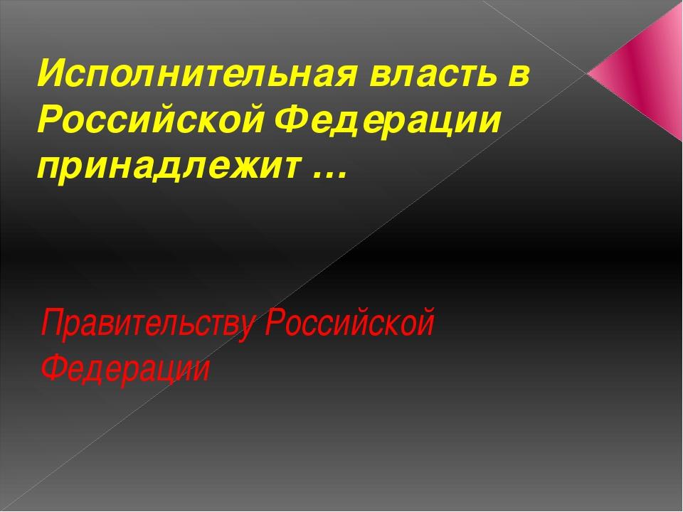 Исполнительная власть в Российской Федерации принадлежит … Правительству Росс...