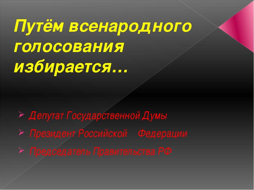Путём всенародного голосования избирается… Депутат Государственной Думы Прези...
