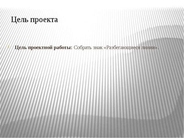 Цель проектной работы: Собрать знак «Разбегающиеся линии». Цель проекта