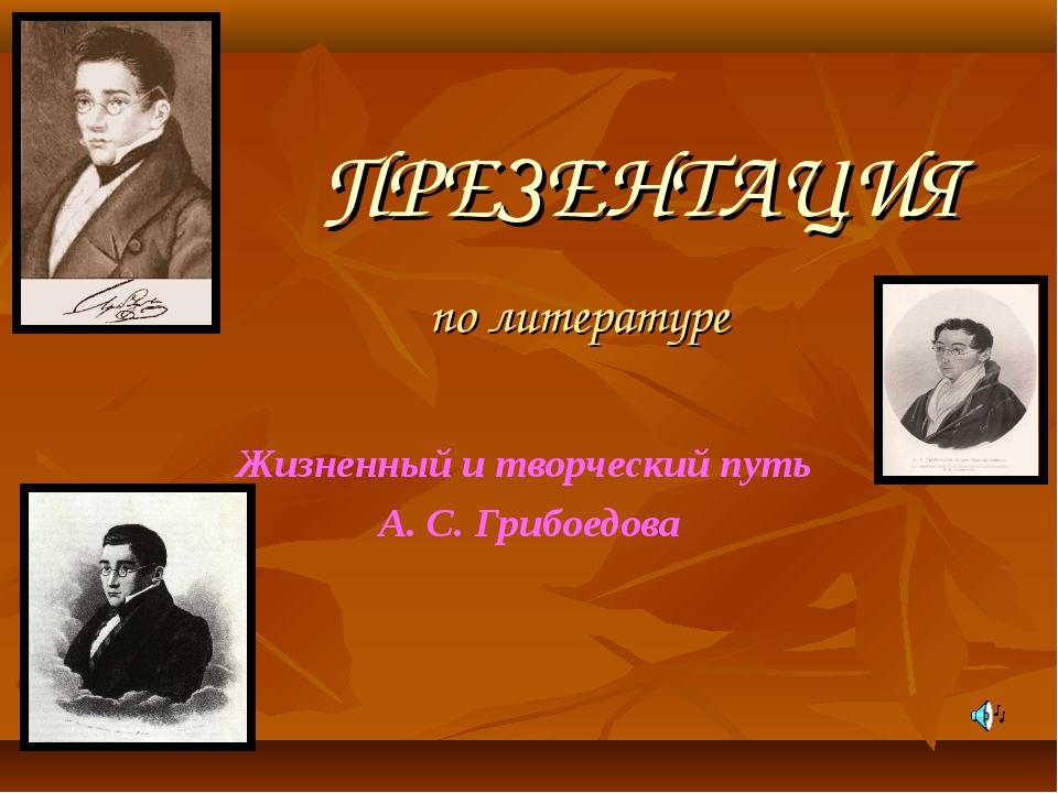 ПРЕЗЕНТАЦИЯ по литературе Жизненный и творческий путь А. С. Грибоедова