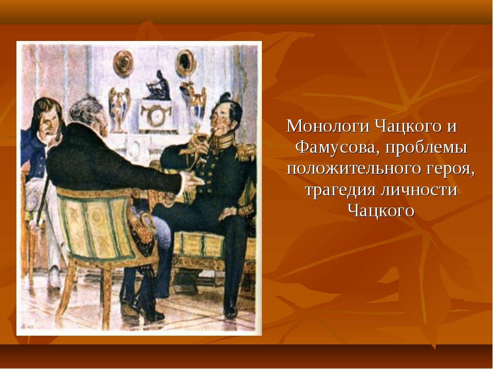 Монологи Чацкого и Фамусова, проблемы положительного героя, трагедия личност...