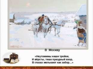 В Москву «Неутомимы наши тройки, И вёрсты, теша праздный взор, В глазах мельк