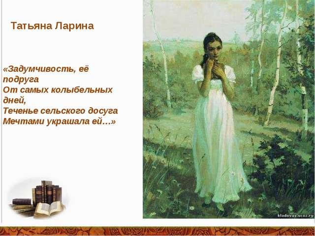 «Задумчивость, её подруга От самых колыбельных дней, Теченье сельского досуга...