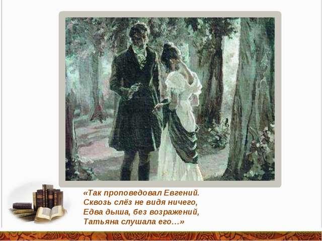 «Так проповедовал Евгений. Сквозь слёз не видя ничего, Едва дыша, без возраже...