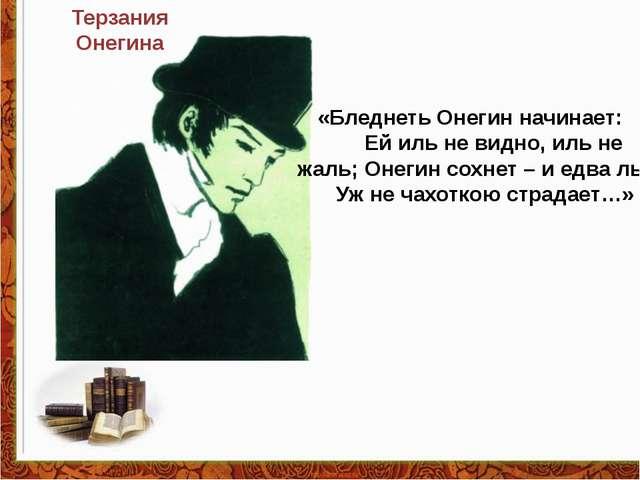 Терзания Онегина «Бледнеть Онегин начинает: Ей иль не видно, иль не жаль; Оне...
