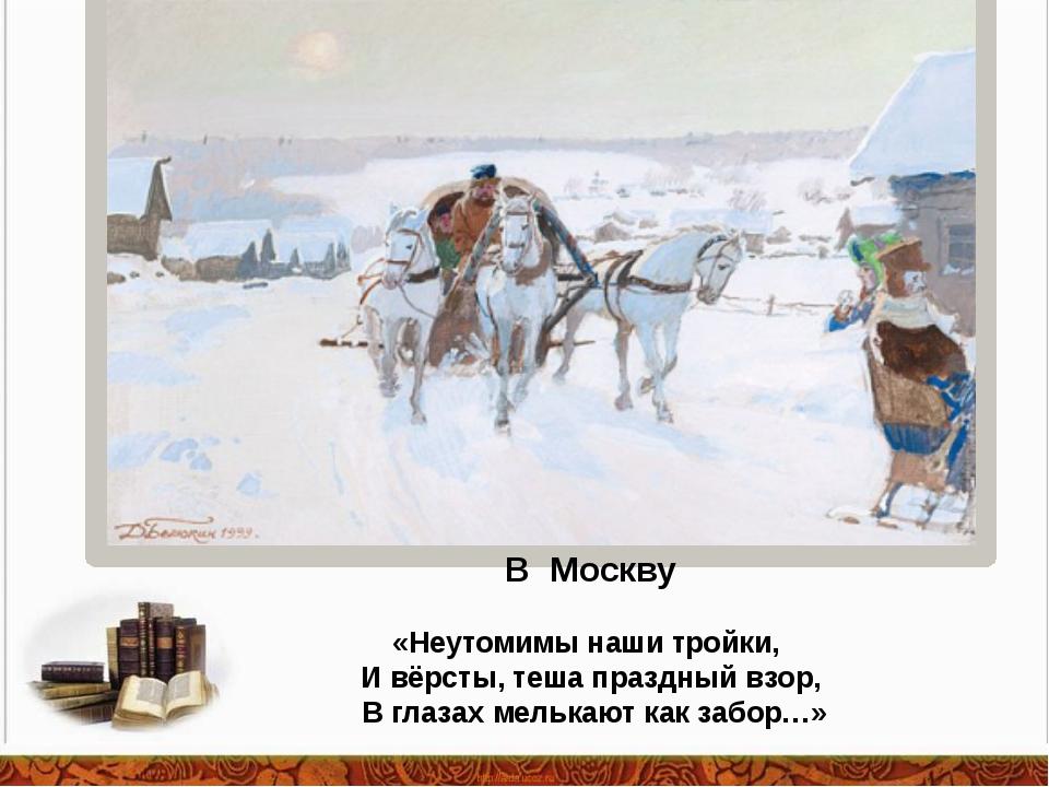 В Москву «Неутомимы наши тройки, И вёрсты, теша праздный взор, В глазах мельк...