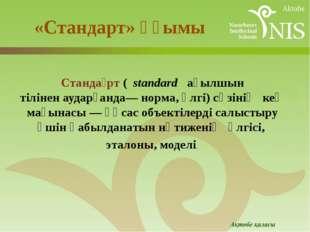 «Стандарт» ұғымы Станда́рт(standard ағылшын тіліненаударғанда— норма, үлг