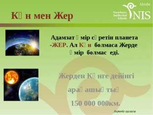 Адамзат өмір сүретін планета -ЖЕР. Ал Күн болмаса Жерде өмір болмас еді. Жерд