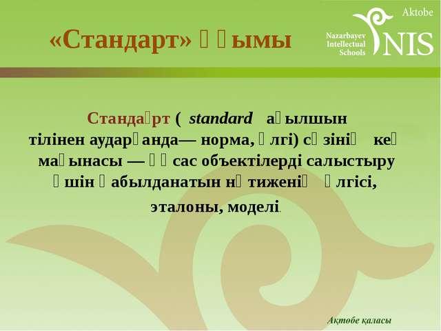 «Стандарт» ұғымы Станда́рт(standard ағылшын тіліненаударғанда— норма, үлг...