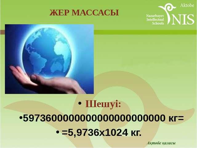 Шешуі: 5973600000000000000000000 кг= =5,9736х1024кг. ЖЕР МАССАСЫ