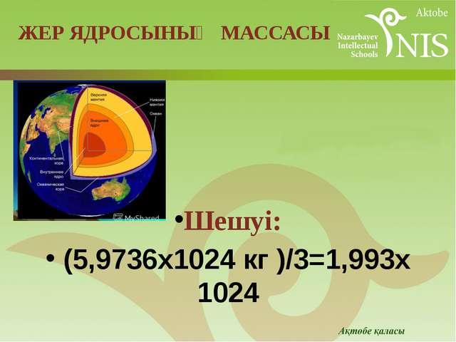 Шешуі: (5,9736х1024кг)/3=1,993х1024 ЖЕР ЯДРОСЫНЫҢ МАССАСЫ