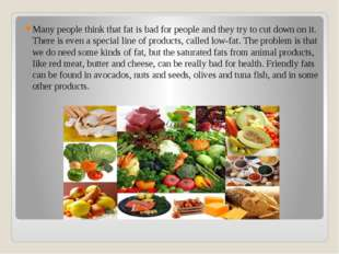 Many people think that fat is bad for people and they try to cut down on it.