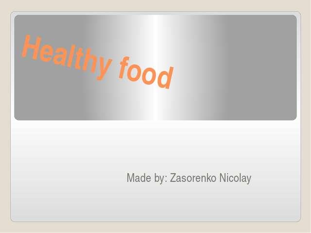 Healthy food Made by: Zasorenko Nicolay