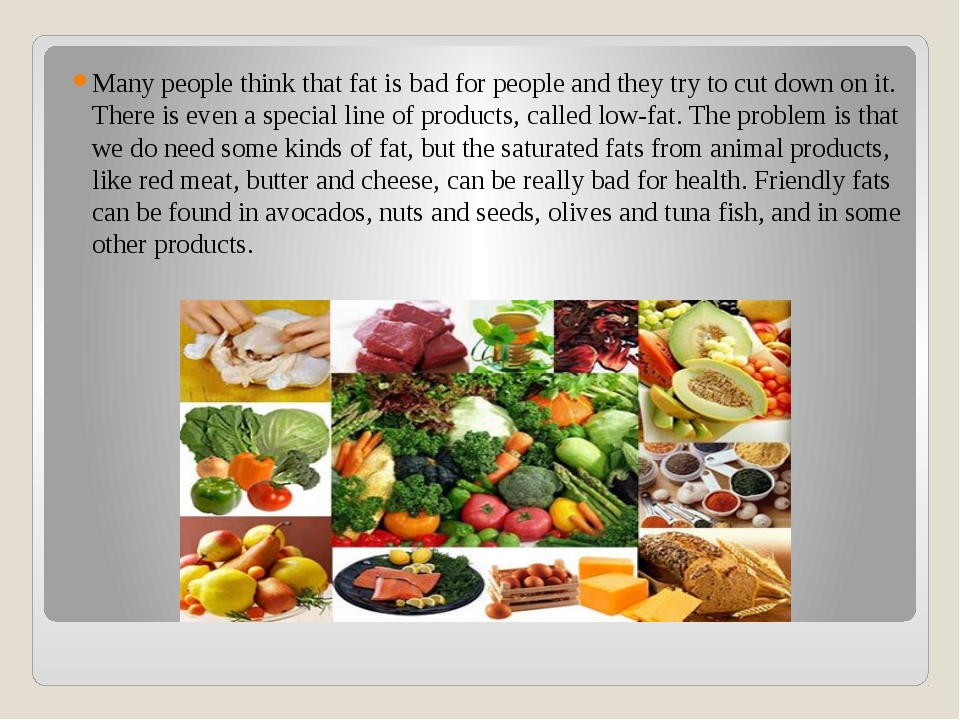 Many people think that fat is bad for people and they try to cut down on it....