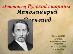 Апполинарий Васнецов Ульченко В.И. Учитель изобразительного искусства МОУ СОШ