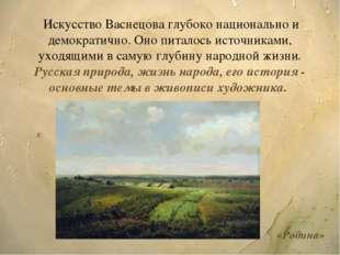 Искусство Васнецова глубоко национально и демократично. Оно питалось источни