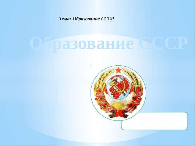 Образование СССР Тема: Образование СССР