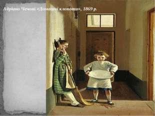 Адріано Чечоні.«Домашні клопоти», 1869 р.