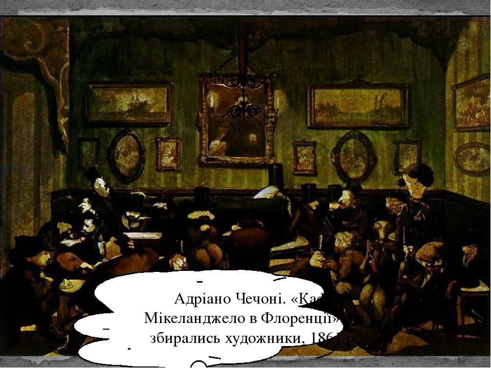 Адріано Чечоні. «Кафе Мікеланджело в Флоренції», де збирались художники, 1861...