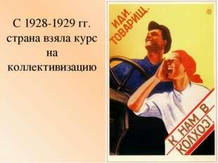 С 1928-1929 гг. страна взяла курс на коллективизацию