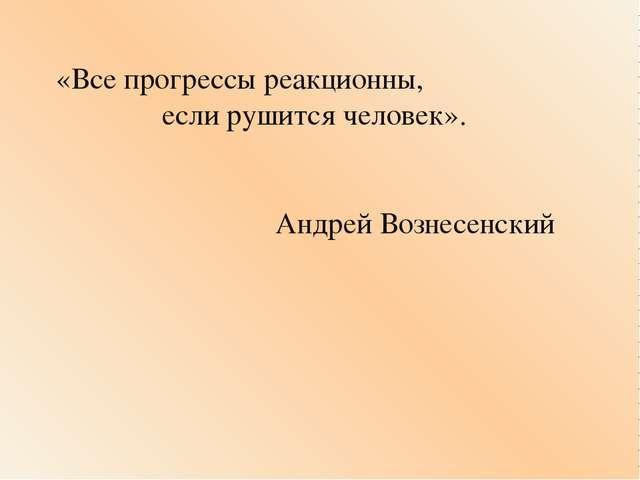 «Все прогрессы реакционны, если рушится человек». Андрей Вознесенский