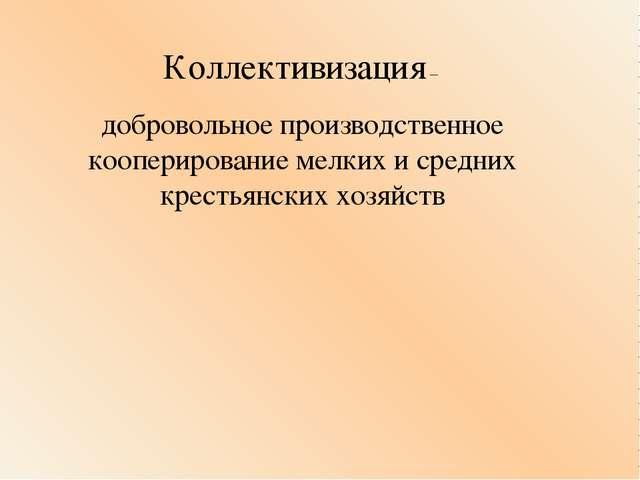 Коллективизация – добровольное производственное кооперирование мелких и средн...