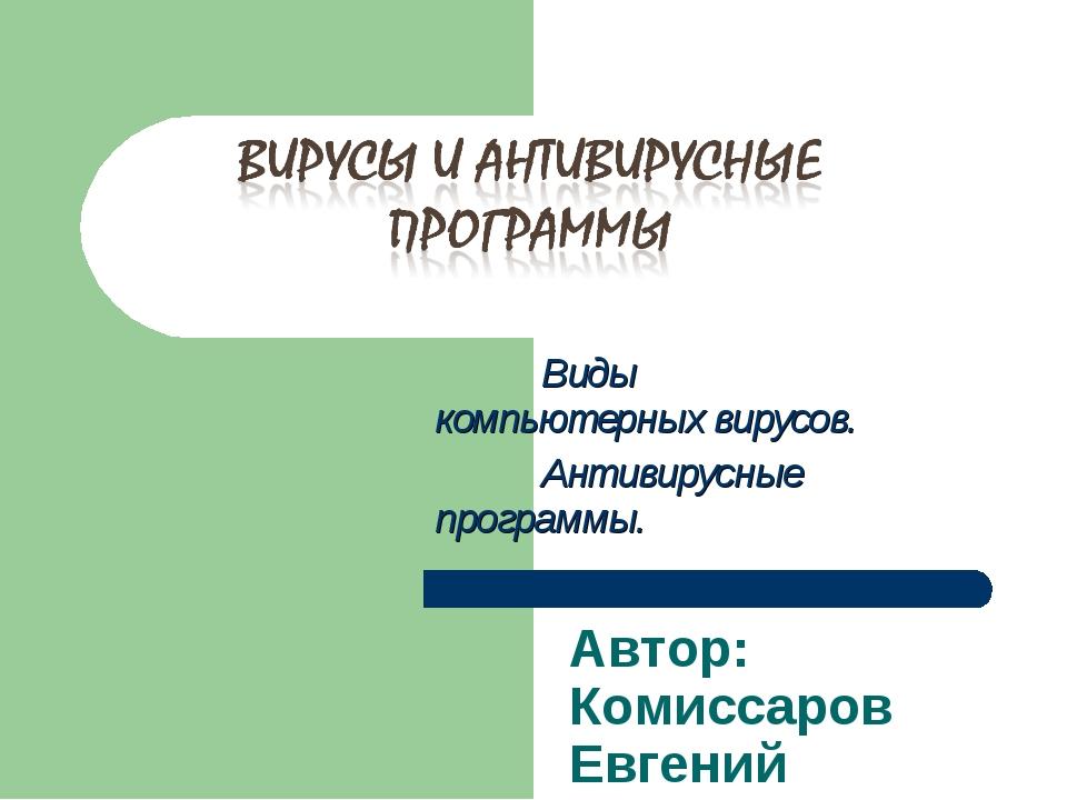 Виды компьютерных вирусов. Антивирусные программы. Автор: Комиссаров Евгений