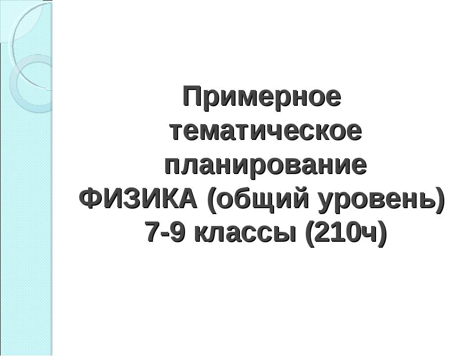 Примерное тематическое планирование ФИЗИКА (общий уровень) 7-9 классы (210ч)