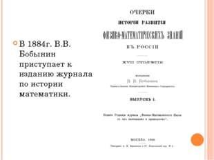 В 1884г. В.В. Бобынин приступает к изданию журнала по истории математики.