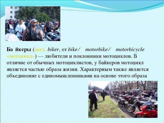 Ба́йкеры (англ. biker, от bike ← motorbike ← motorbicycle «мотоцикл»)— люби...