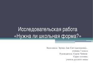 Исследовательская работа «Нужна ли школьная форма?» Выполнила: Эртине Аян-Сай