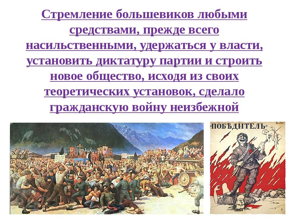 Стремление большевиков любыми средствами, прежде всего насильственными, удерж...