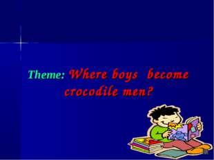 Theme: Where boys become crocodile men?