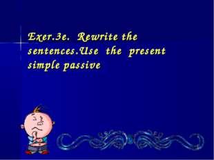 Exer.3e. Rewrite the sentences.Use the present simple passive