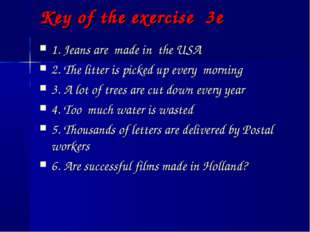 Key of the exercise 3e 1. Jeans are made in the USA 2. The litter is picked u