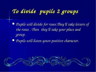 To divide pupils 2 groups Pupils will divide for roses.They'll take letters o