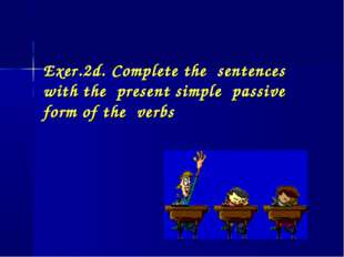 Exer.2d. Complete the sentences with the present simple passive form of the v