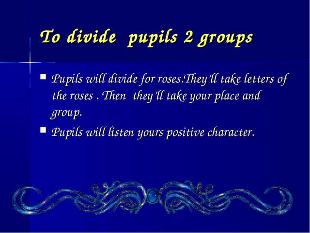 To divide pupils 2 groups Pupils will divide for roses.They'll take letters o...