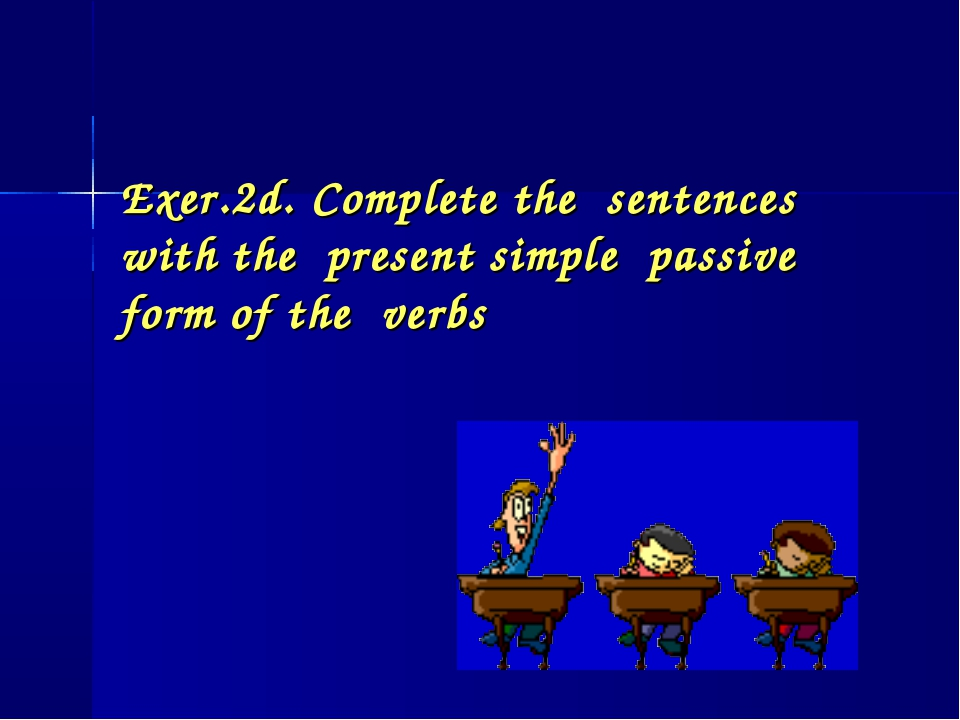 Exer.2d. Complete the sentences with the present simple passive form of the v...