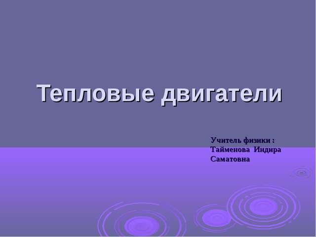 Тепловые двигатели Учитель физики : Тайменова Индира Саматовна