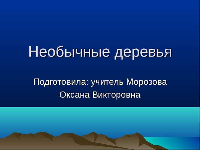 Необычные деревья Подготовила: учитель Морозова Оксана Викторовна